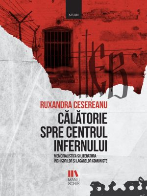 Călătorie spre centrul infernului. Memorialistica și literatura închisorilor și lagărelor comuniste - Ruxandra Cesereanu